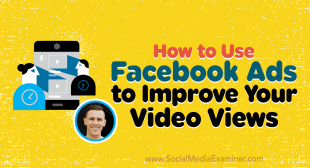 How to Use Facebook Ads to Improve Your Video Views