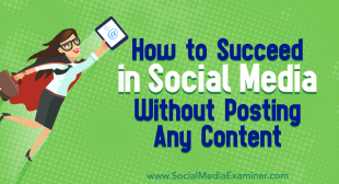 How to Succeed in Social Media Without Posting Any Content