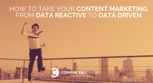 How to Take Your Content Marketing from Data Reactive to Data Driven