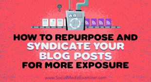 How to Repurpose and Syndicate Your Blog Posts for More Exposure