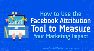 How to Use the Facebook Attribution Tool to Measure Your Marketing Impact