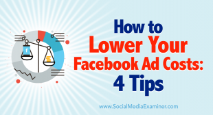 How to Lower Your Facebook Ad Costs: 4 Tips