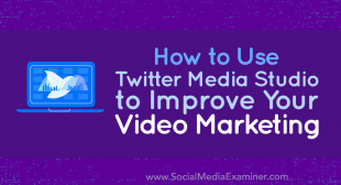 How to Use Twitter Media Studio to Improve Your Video Marketing