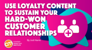 Use Loyalty Content To Sustain Your Hard-Won Customer Relationships